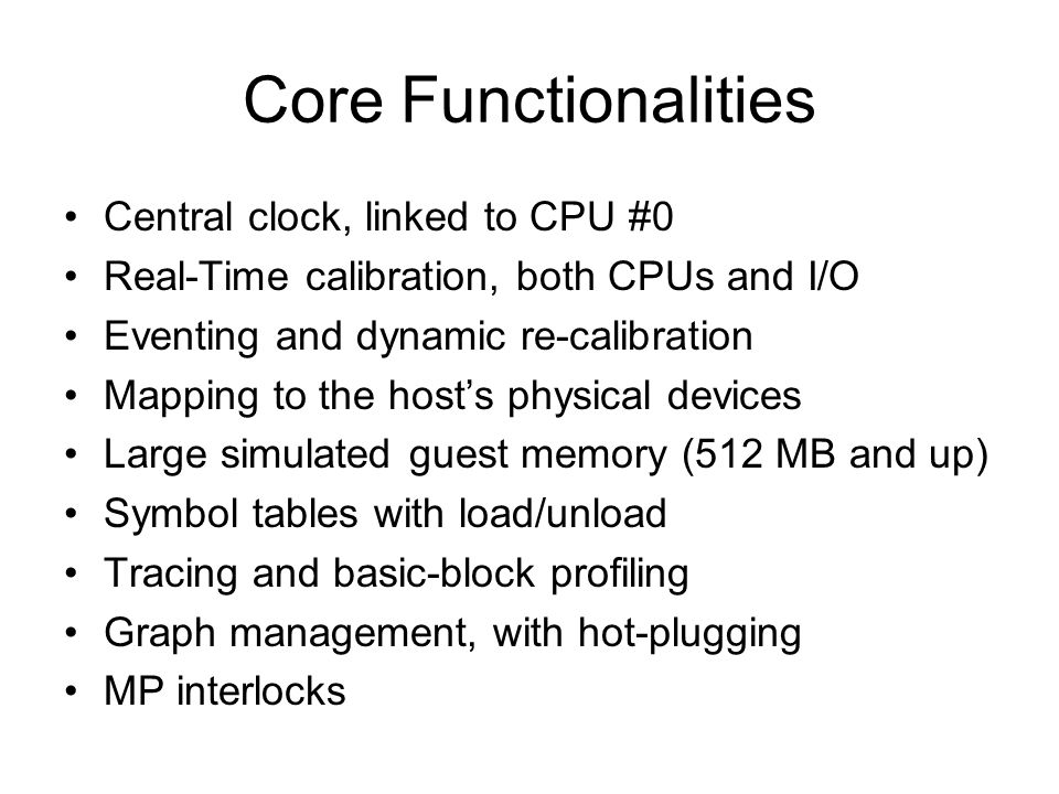 Core Functionalities Central clock, linked to CPU #0 Real-Time calibration, both CPUs and I/O Eventing and dynamic re-calibration Mapping to the hosts physical devices Large simulated guest memory (512 MB and up) Symbol tables with load/unload Tracing and basic-block profiling Graph management, with hot-plugging MP interlocks