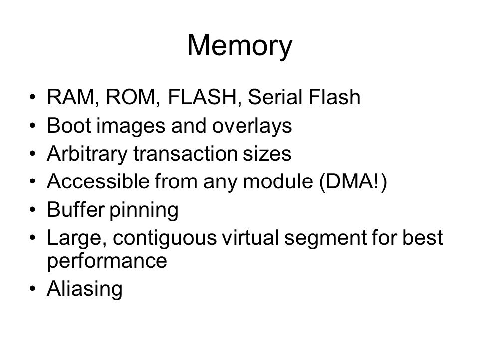 Memory RAM, ROM, FLASH, Serial Flash Boot images and overlays Arbitrary transaction sizes Accessible from any module (DMA!) Buffer pinning Large, cont