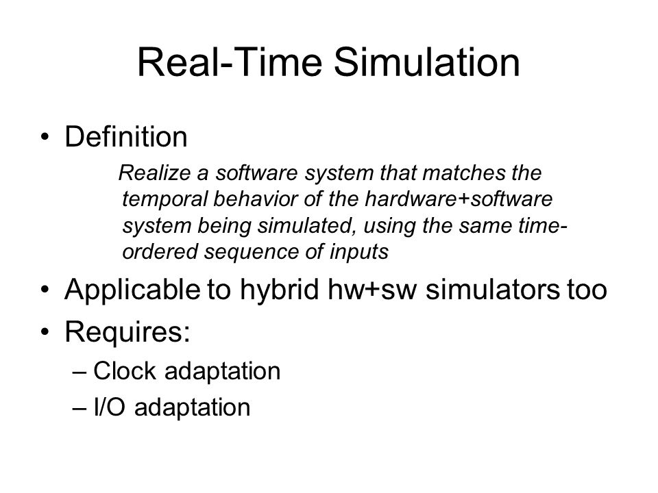 Real-Time Simulation Definition Realize a software system that matches the temporal behavior of the hardware+software system being simulated, using the same time- ordered sequence of inputs Applicable to hybrid hw+sw simulators too Requires: –Clock adaptation –I/O adaptation