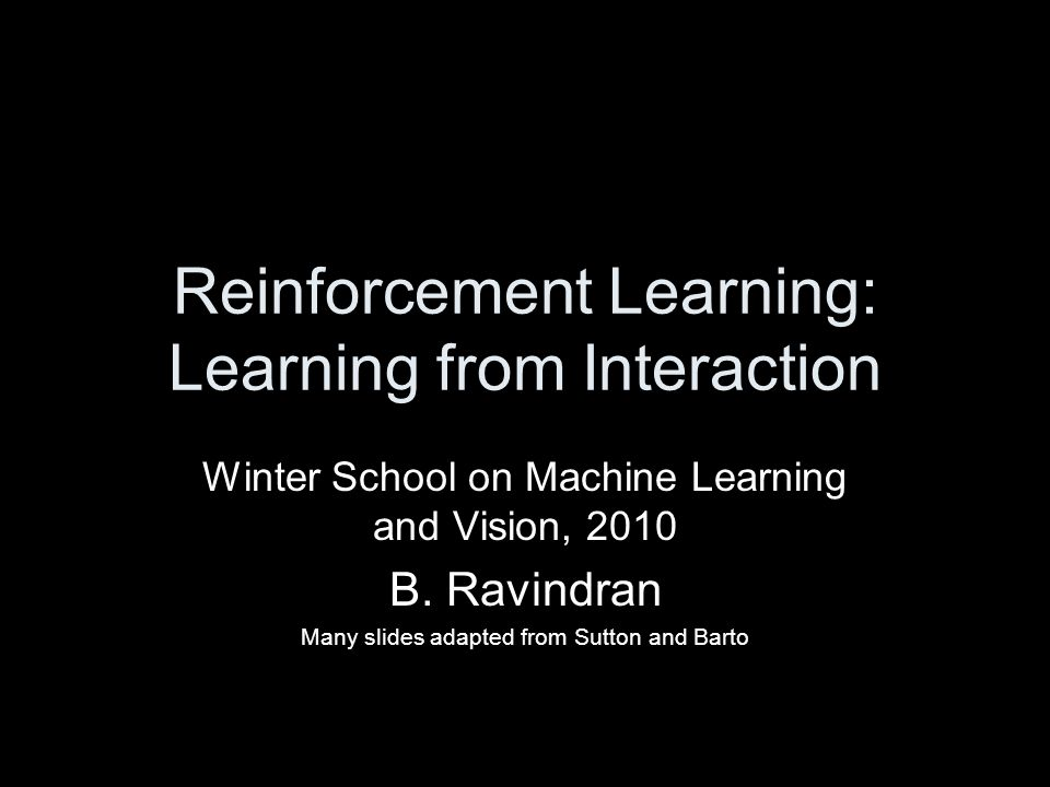 Reinforcement Learning: Learning from Interaction Winter School on Machine Learning and Vision, 2010 B. Ravindran Many slides adapted from Sutton and