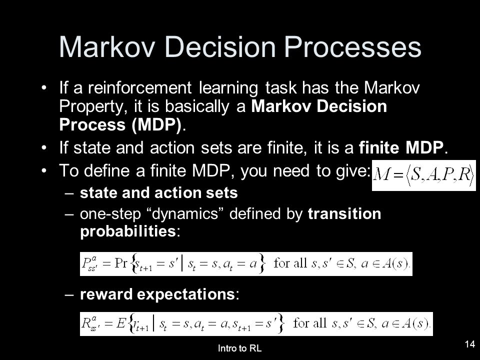 Intro to RL 14 Markov Decision Processes If a reinforcement learning task has the Markov Property, it is basically a Markov Decision Process (MDP). If