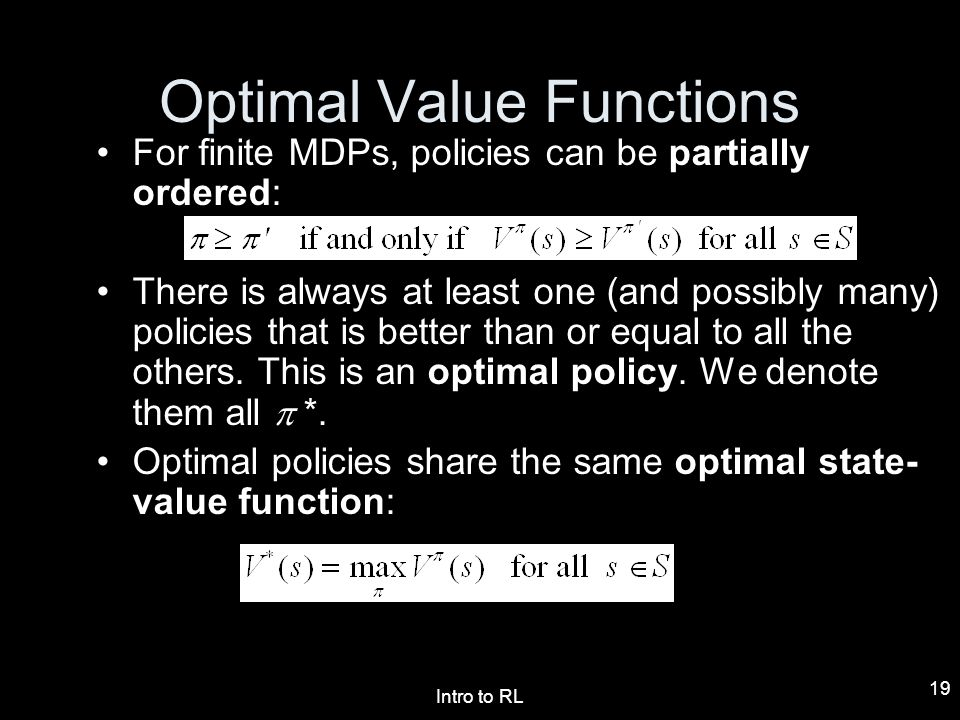 Intro to RL 19 For finite MDPs, policies can be partially ordered: There is always at least one (and possibly many) policies that is better than or eq