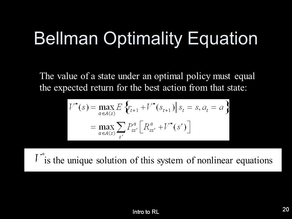 Intro to RL 20 Bellman Optimality Equation The value of a state under an optimal policy must equal the expected return for the best action from that s
