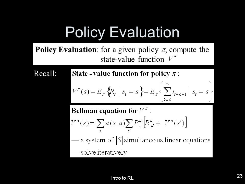 Intro to RL 23 Policy Evaluation Policy Evaluation: for a given policy, compute the state-value function Recall: