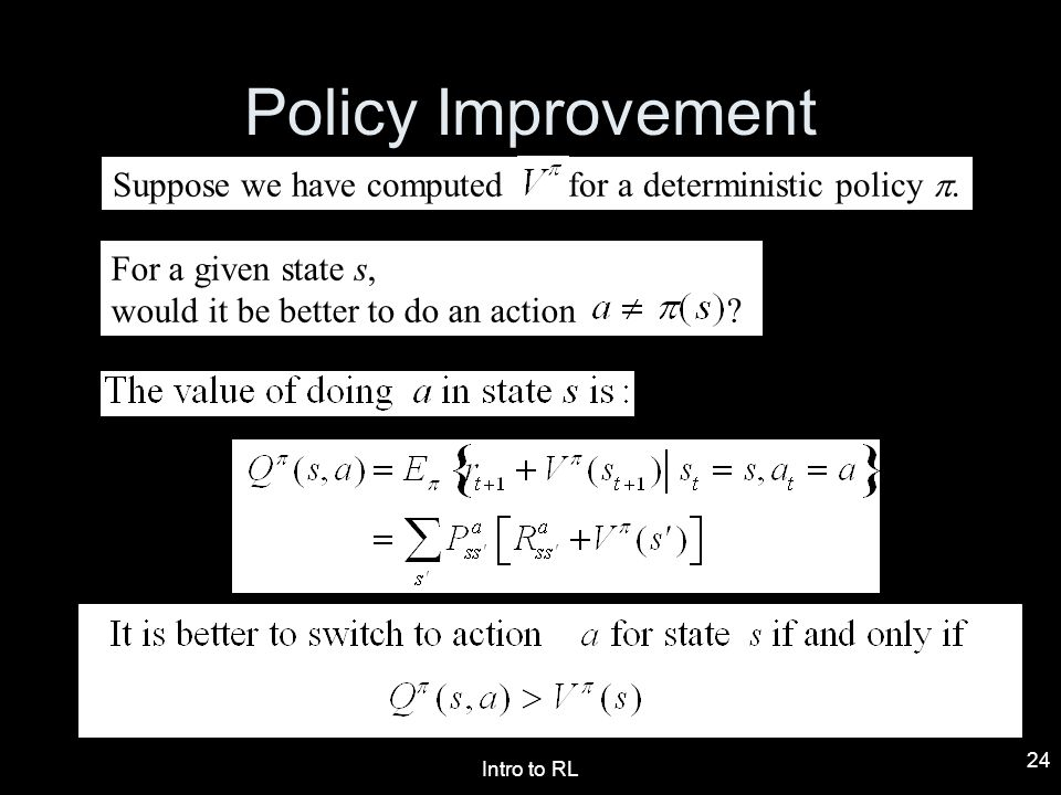 Intro to RL 24 Policy Improvement Suppose we have computed for a deterministic policy. For a given state s, would it be better to do an action ?