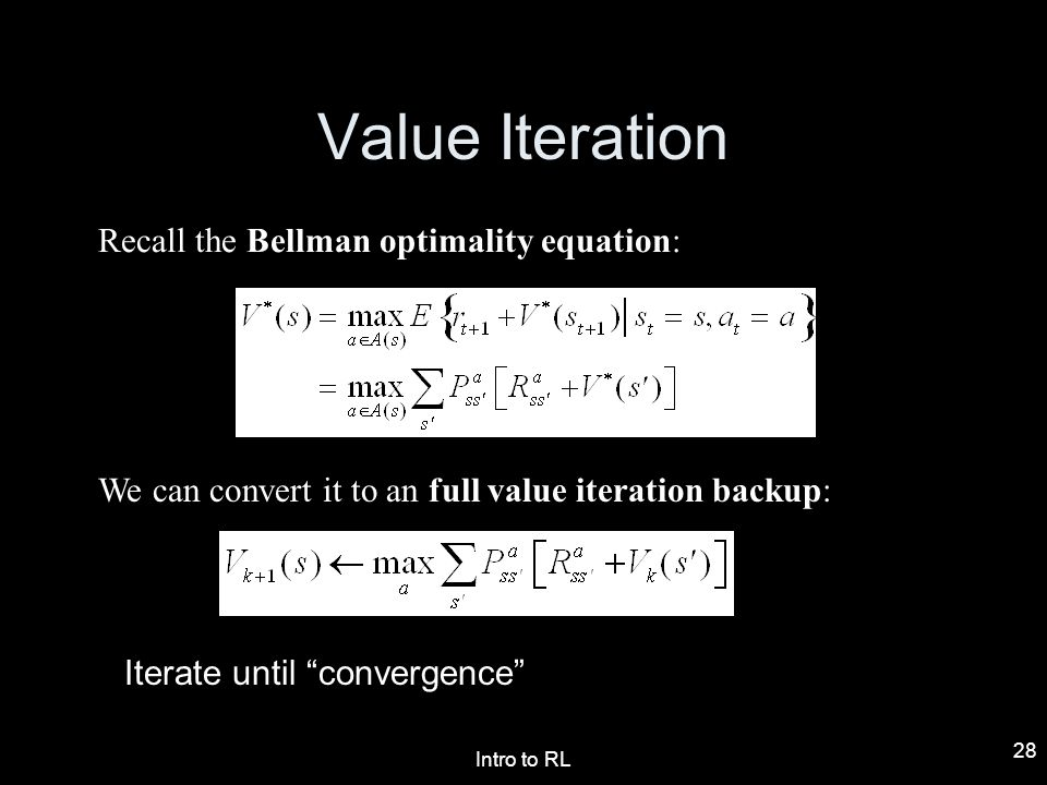 Intro to RL 28 Value Iteration Recall the Bellman optimality equation: We can convert it to an full value iteration backup: Iterate until convergence
