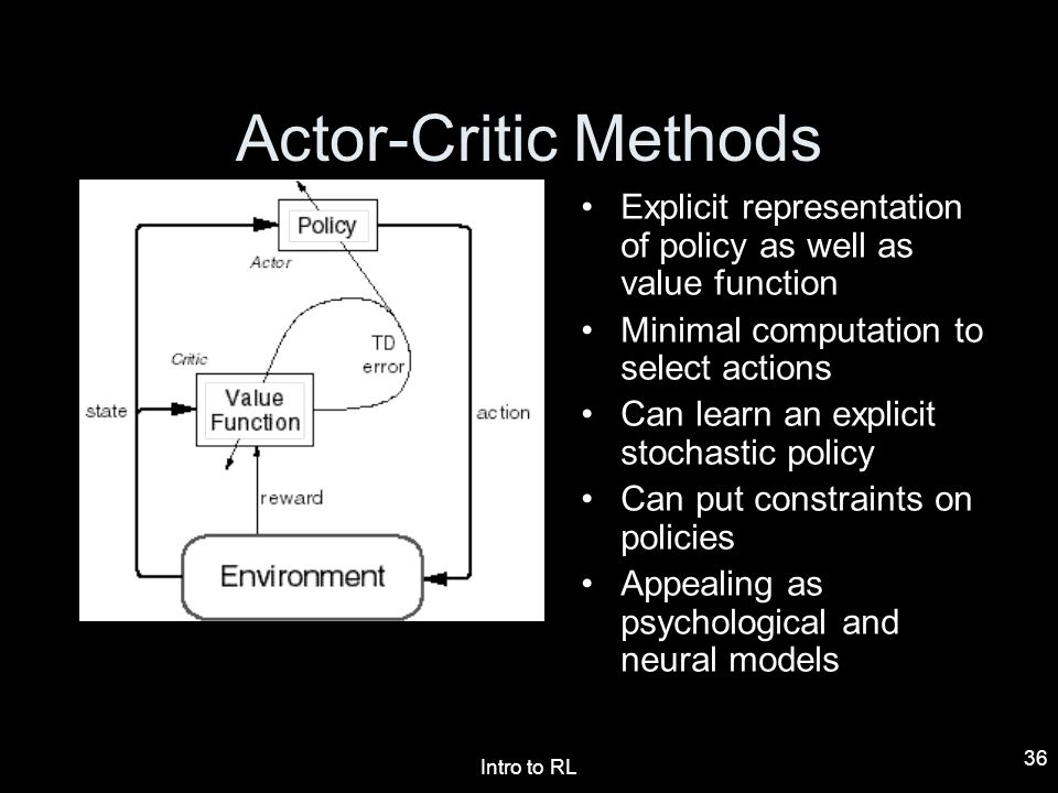 Intro to RL 36 Actor-Critic Methods Explicit representation of policy as well as value function Minimal computation to select actions Can learn an exp