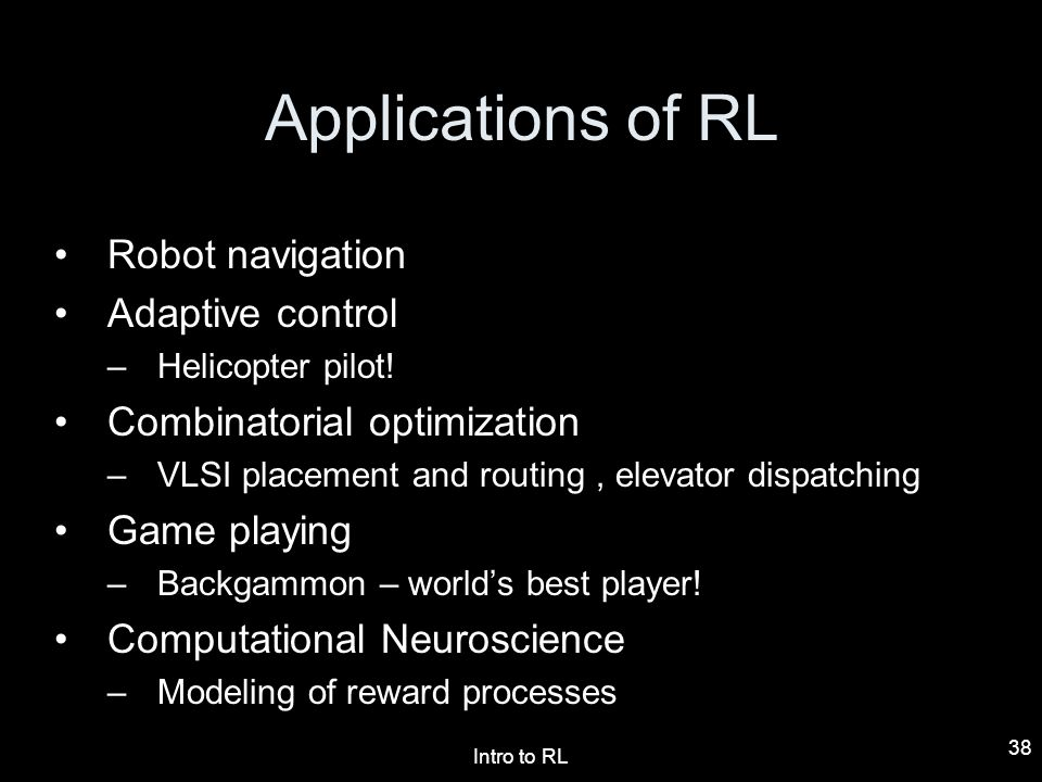 Intro to RL 38 Applications of RL Robot navigation Adaptive control –Helicopter pilot! Combinatorial optimization –VLSI placement and routing, elevato