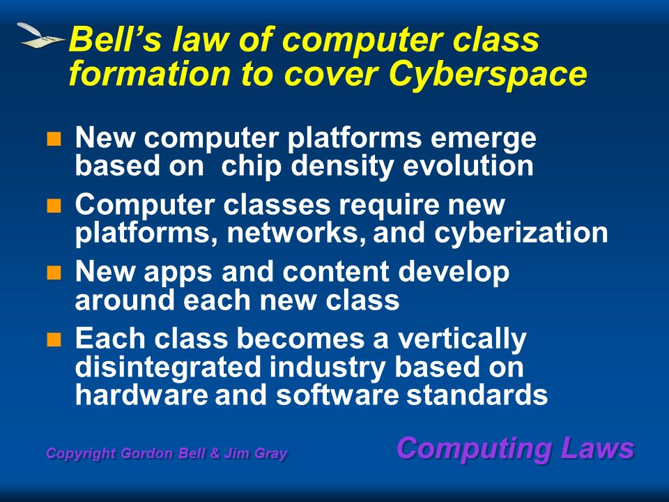 Copyright Gordon Bell & Jim Gray Computing Laws Bells law of computer class formation to cover Cyberspace New computer platforms emerge based on chip