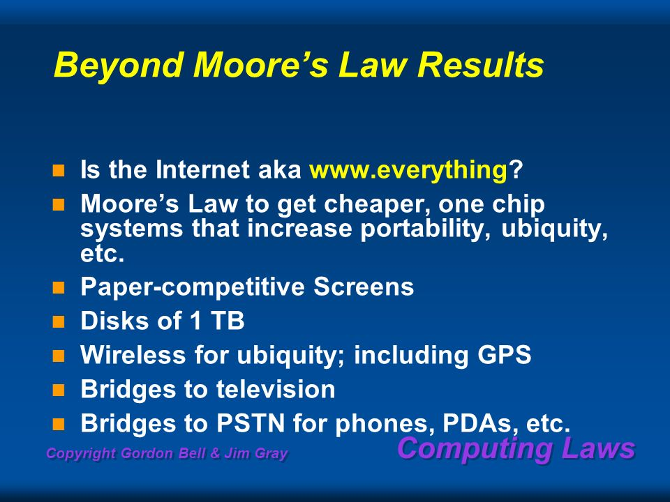 Copyright Gordon Bell & Jim Gray Computing Laws Beyond Moores Law Results Is the Internet aka www.everything? Moores Law to get cheaper, one chip syst