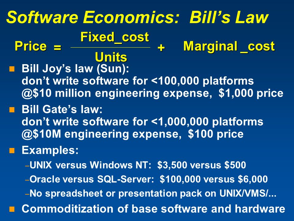 Software Economics: Bills Law Bill Joys law (Sun): dont write software for <100,000 platforms @$10 million engineering expense, $1,000 price Bill Gate