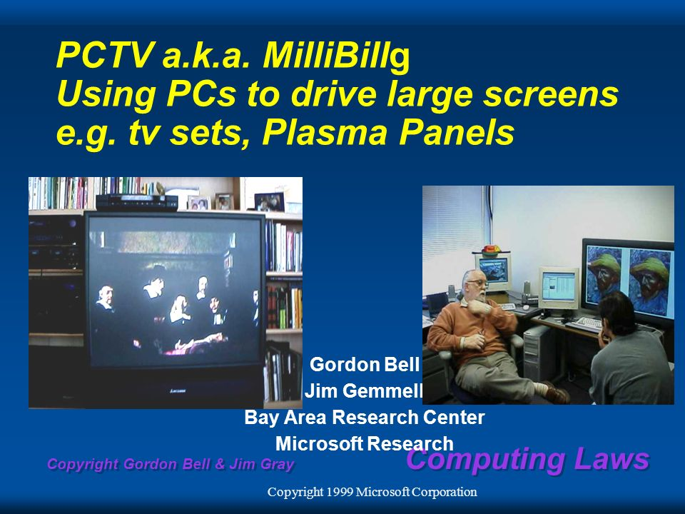 Copyright Gordon Bell & Jim Gray Computing Laws PCTV a.k.a. MilliBillg Using PCs to drive large screens e.g. tv sets, Plasma Panels Gordon Bell Jim Ge