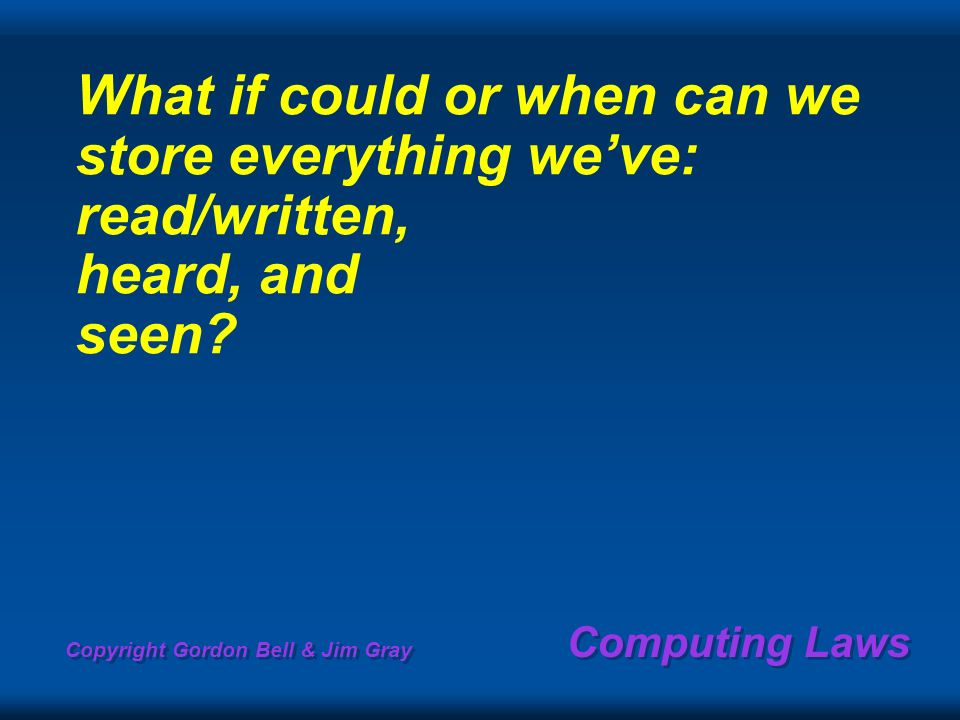 Copyright Gordon Bell & Jim Gray Computing Laws What if could or when can we store everything weve: read/written, heard, and seen?