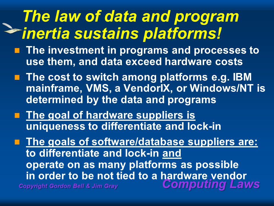 Copyright Gordon Bell & Jim Gray Computing Laws The law of data and program inertia sustains platforms! The investment in programs and processes to us