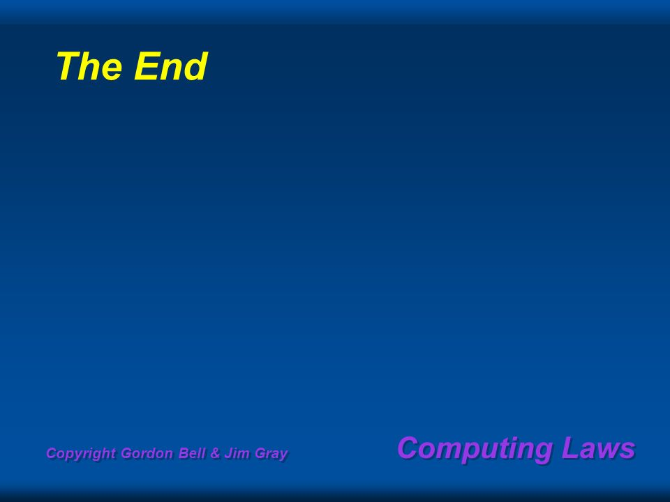 Copyright Gordon Bell & Jim Gray Computing Laws The End