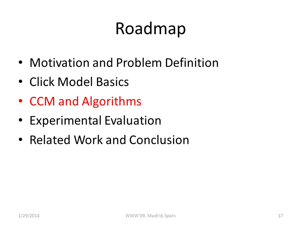 Roadmap Motivation and Problem Definition Click Model Basics CCM and Algorithms Experimental Evaluation Related Work and Conclusion 1/29/2014WWW 09, Madrid, Spain17