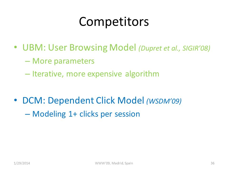 Competitors UBM: User Browsing Model (Dupret et al., SIGIR08) – More parameters – Iterative, more expensive algorithm DCM: Dependent Click Model (WSDM09) – Modeling 1+ clicks per session 1/29/2014WWW 09, Madrid, Spain36