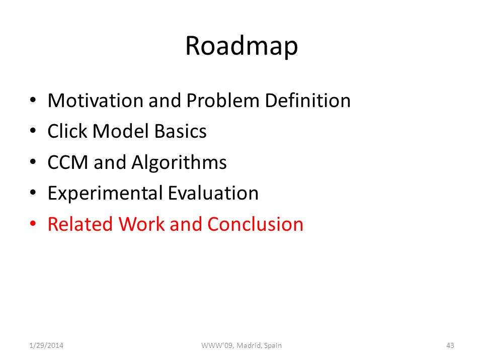 Roadmap Motivation and Problem Definition Click Model Basics CCM and Algorithms Experimental Evaluation Related Work and Conclusion 1/29/2014WWW 09, Madrid, Spain43