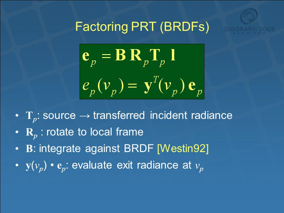 Factoring PRT (BRDFs) T p : source transferred incident radiance R p : rotate to local frame B : integrate against BRDF [Westin92] y ( v p ) e p : evaluate exit radiance at v p