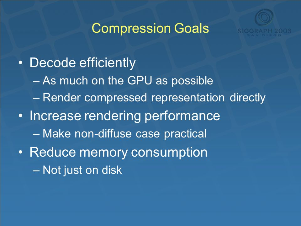 Compression Goals Decode efficiently –As much on the GPU as possible –Render compressed representation directly Increase rendering performance –Make non-diffuse case practical Reduce memory consumption –Not just on disk
