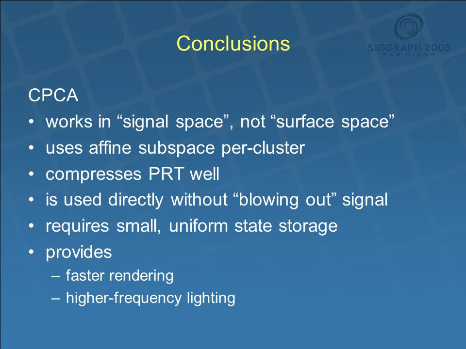 Conclusions CPCA works in signal space, not surface space uses affine subspace per-cluster compresses PRT well is used directly without blowing out signal requires small, uniform state storage provides –faster rendering –higher-frequency lighting