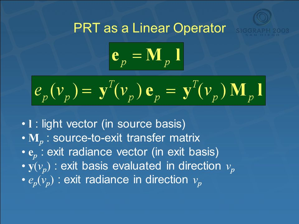 PRT as a Linear Operator l : light vector (in source basis) M p : source-to-exit transfer matrix e p : exit radiance vector (in exit basis) y(v p ) : exit basis evaluated in direction v p e p (v p ) : exit radiance in direction v p