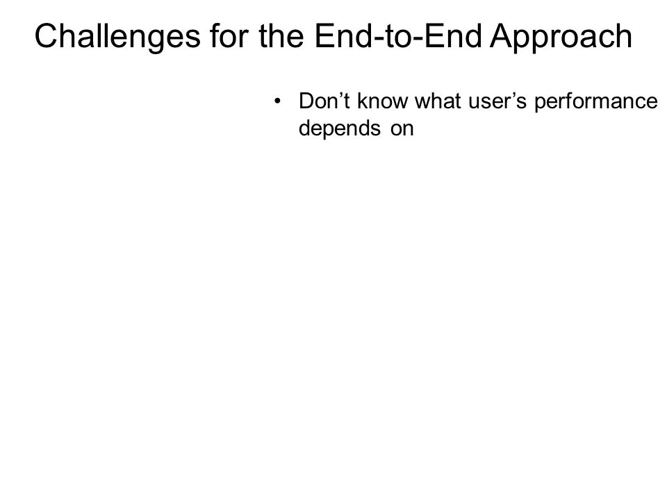 Challenges for the End-to-End Approach Dont know what users performance depends on