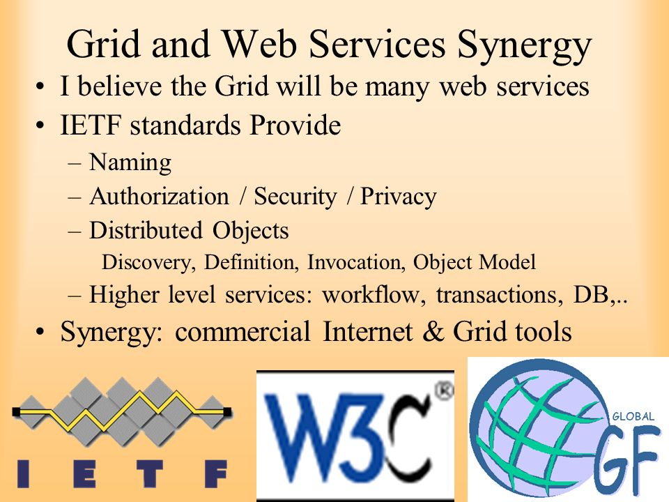 13 Grid and Web Services Synergy I believe the Grid will be many web services IETF standards Provide –Naming –Authorization / Security / Privacy –Dist