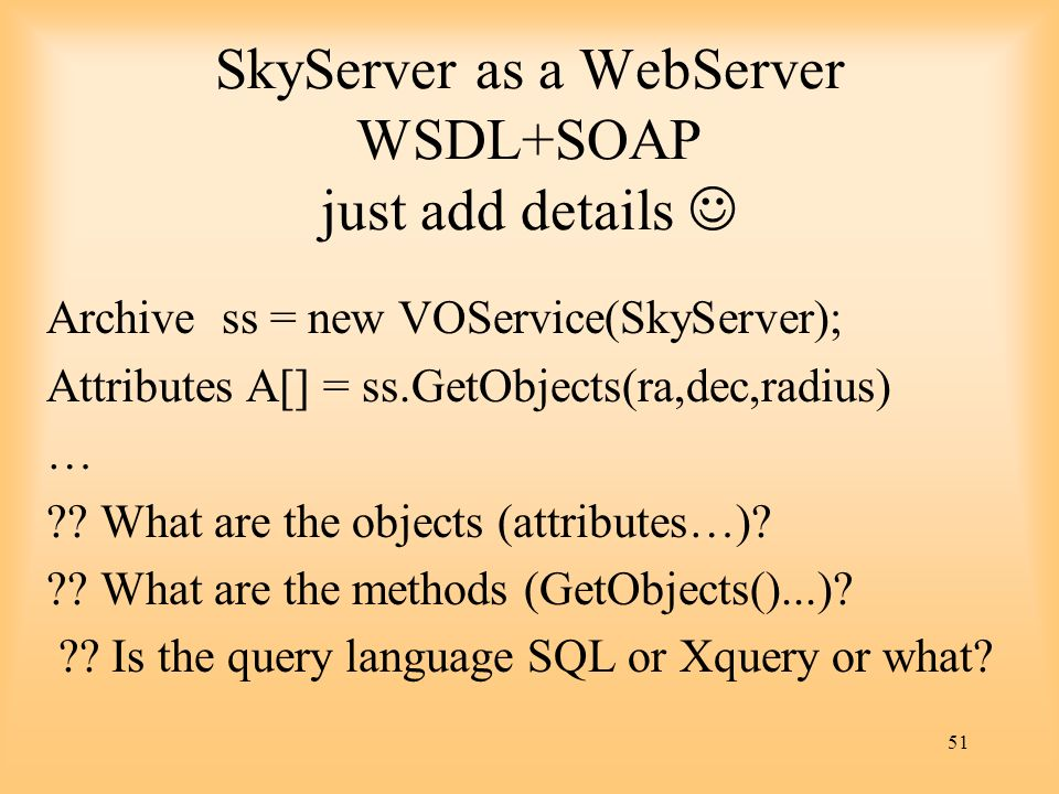 51 SkyServer as a WebServer WSDL+SOAP just add details Archive ss = new VOService(SkyServer); Attributes A[] = ss.GetObjects(ra,dec,radius) … ?? What
