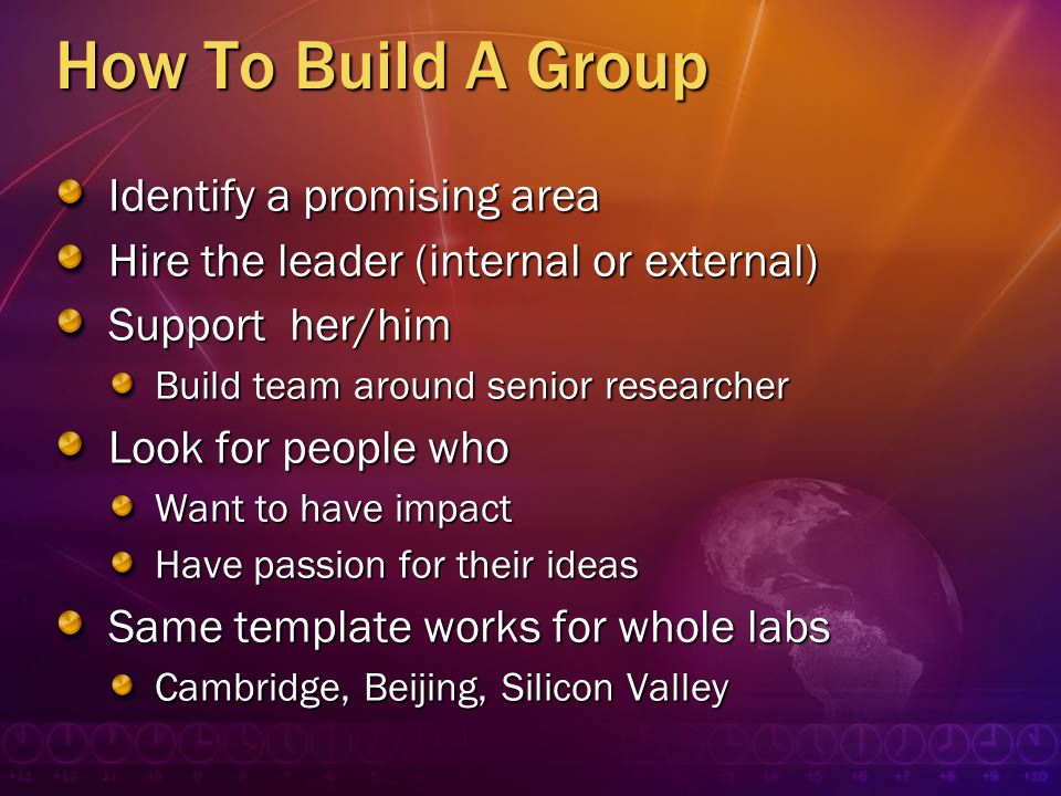 How To Build A Group Identify a promising area Hire the leader (internal or external) Support her/him Build team around senior researcher Look for peo