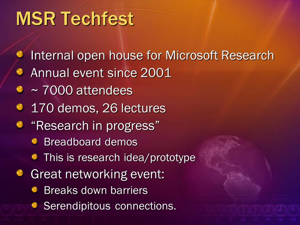 MSR Techfest Internal open house for Microsoft Research Annual event since 2001 ~ 7000 attendees 170 demos, 26 lectures Research in progress Breadboar