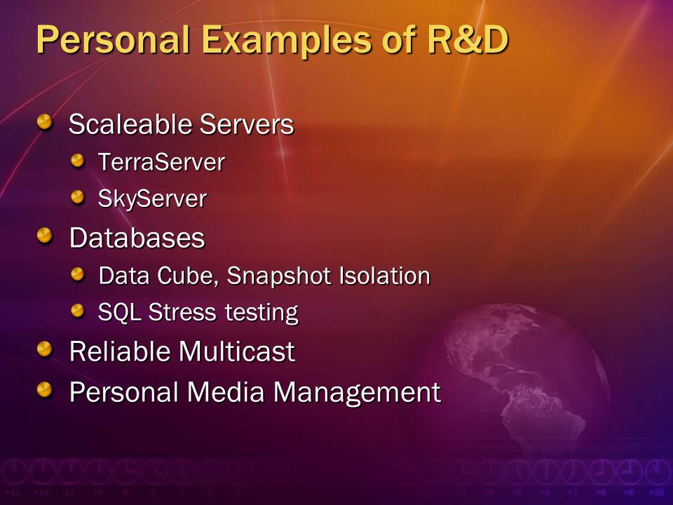 Personal Examples of R&D Scaleable Servers TerraServerSkyServerDatabases Data Cube, Snapshot Isolation SQL Stress testing Reliable Multicast Personal