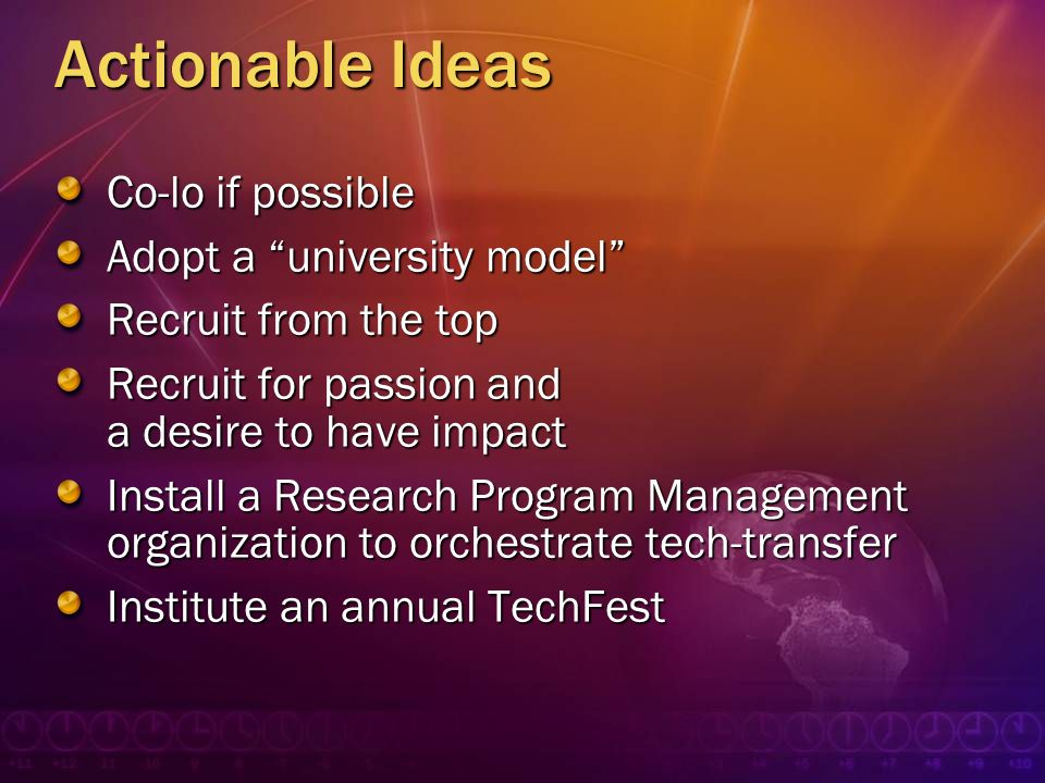 Actionable Ideas Co-lo if possible Adopt a university model Recruit from the top Recruit for passion and a desire to have impact Install a Research Pr