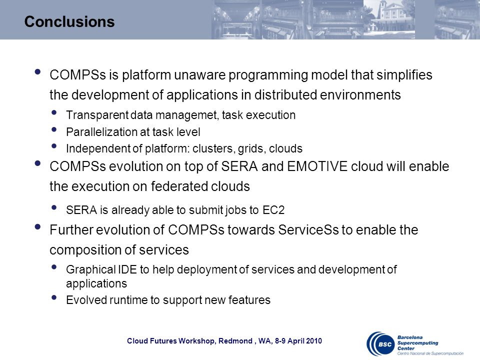 Cloud Futures Workshop, Redmond, WA, 8-9 April 2010 Conclusions COMPSs is platform unaware programming model that simplifies the development of applic