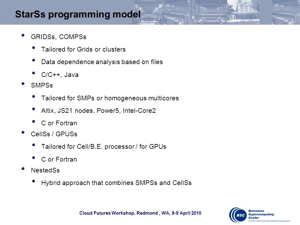 Cloud Futures Workshop, Redmond, WA, 8-9 April 2010 StarSs programming model GRIDSs, COMPSs Tailored for Grids or clusters Data dependence analysis ba