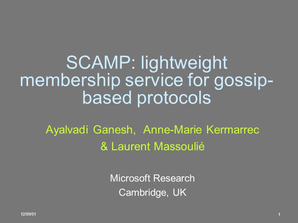 12/09/01 1 SCAMP: lightweight membership service for gossip- based protocols Ayalvadi Ganesh, Anne-Marie Kermarrec & Laurent Massoulié Microsoft Research Cambridge, UK