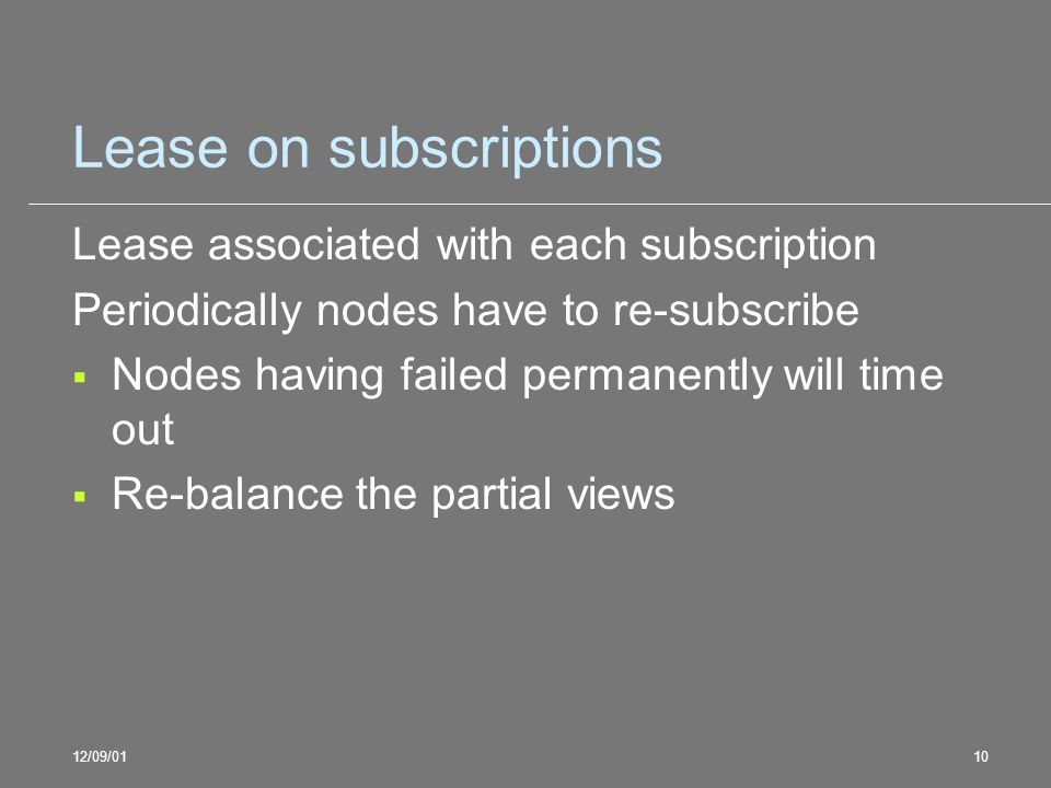 12/09/0110 Lease on subscriptions Lease associated with each subscription Periodically nodes have to re-subscribe Nodes having failed permanently will time out Re-balance the partial views