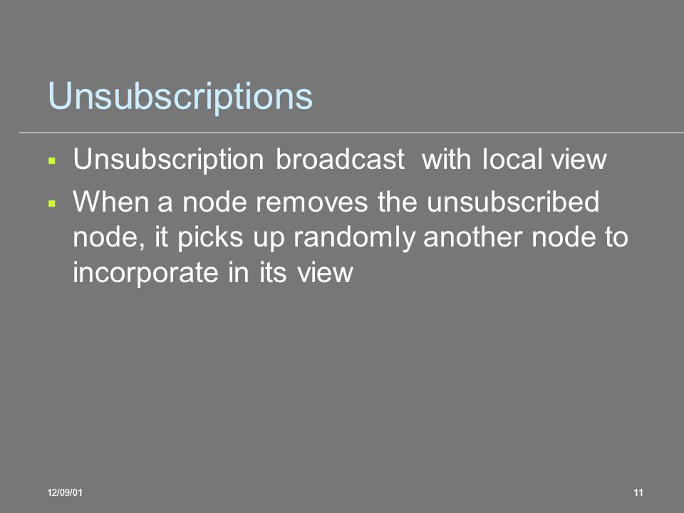 12/09/0111 Unsubscriptions Unsubscription broadcast with local view When a node removes the unsubscribed node, it picks up randomly another node to in
