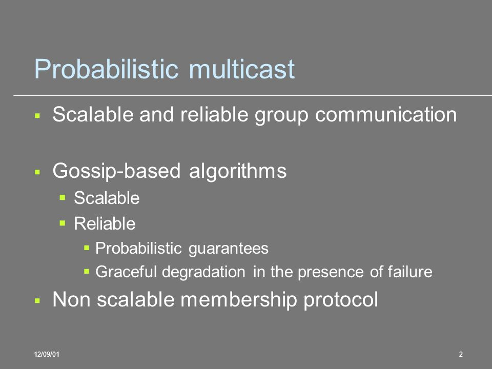 12/09/012 Probabilistic multicast Scalable and reliable group communication Gossip-based algorithms Scalable Reliable Probabilistic guarantees Graceful degradation in the presence of failure Non scalable membership protocol