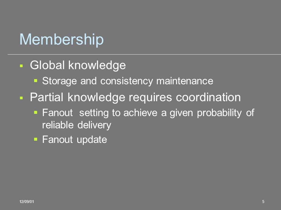 12/09/015 Membership Global knowledge Storage and consistency maintenance Partial knowledge requires coordination Fanout setting to achieve a given pr