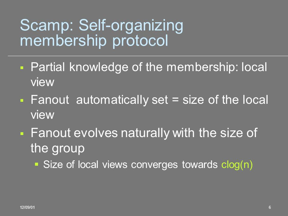 12/09/016 Scamp: Self-organizing membership protocol Partial knowledge of the membership: local view Fanout automatically set = size of the local view Fanout evolves naturally with the size of the group Size of local views converges towards clog(n)