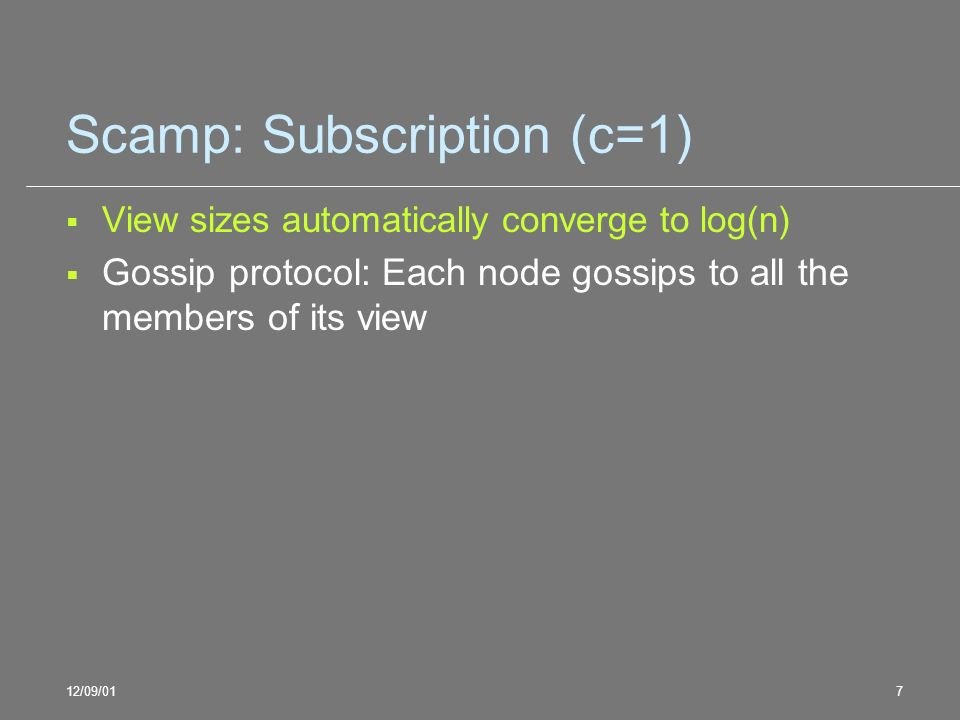 12/09/017 Scamp: Subscription (c=1) View sizes automatically converge to log(n) Gossip protocol: Each node gossips to all the members of its view