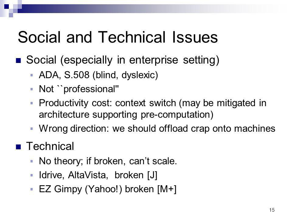 15 Social and Technical Issues Social (especially in enterprise setting) ADA, S.508 (blind, dyslexic) Not ``professional Productivity cost: context switch (may be mitigated in architecture supporting pre-computation) Wrong direction: we should offload crap onto machines Technical No theory; if broken, cant scale.