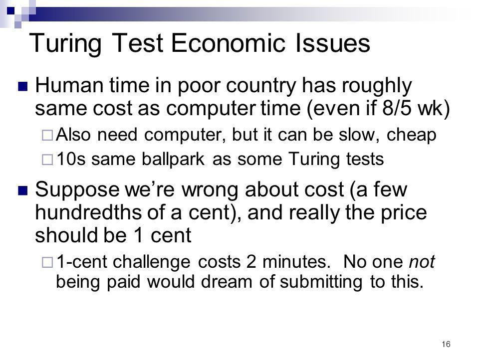 16 Turing Test Economic Issues Human time in poor country has roughly same cost as computer time (even if 8/5 wk) Also need computer, but it can be slow, cheap 10s same ballpark as some Turing tests Suppose were wrong about cost (a few hundredths of a cent), and really the price should be 1 cent 1-cent challenge costs 2 minutes.