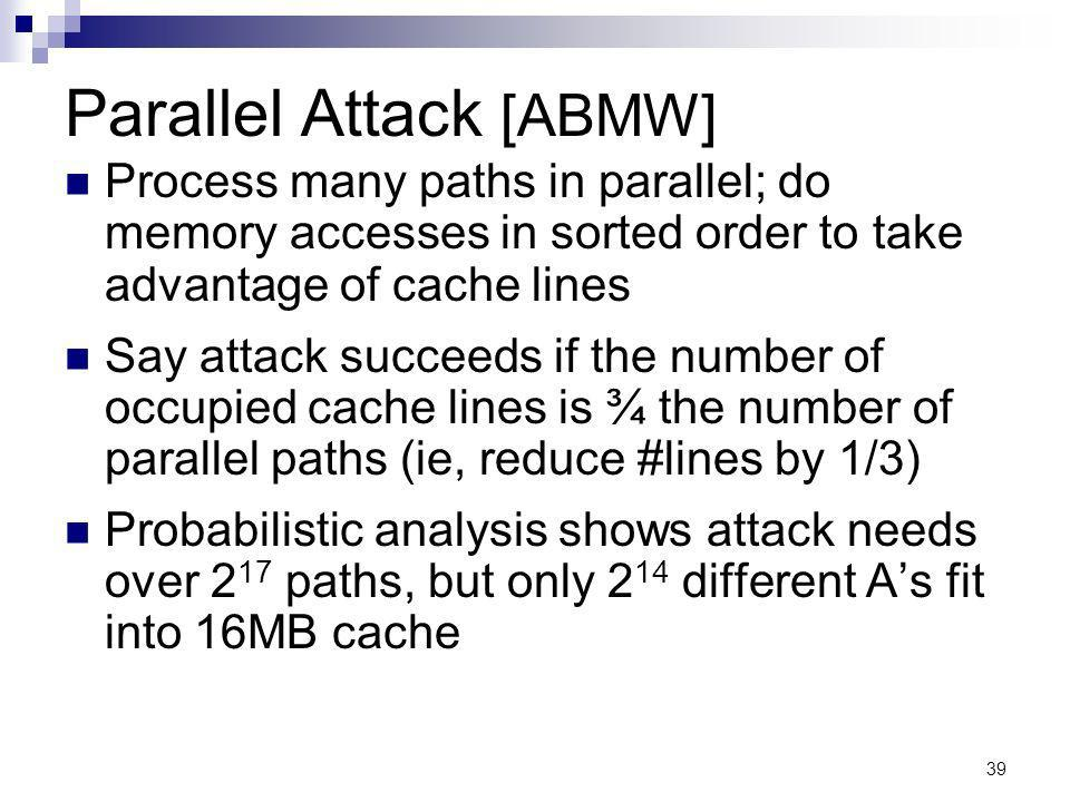 39 Parallel Attack [ABMW] Process many paths in parallel; do memory accesses in sorted order to take advantage of cache lines Say attack succeeds if the number of occupied cache lines is ¾ the number of parallel paths (ie, reduce #lines by 1/3) Probabilistic analysis shows attack needs over 2 17 paths, but only 2 14 different As fit into 16MB cache