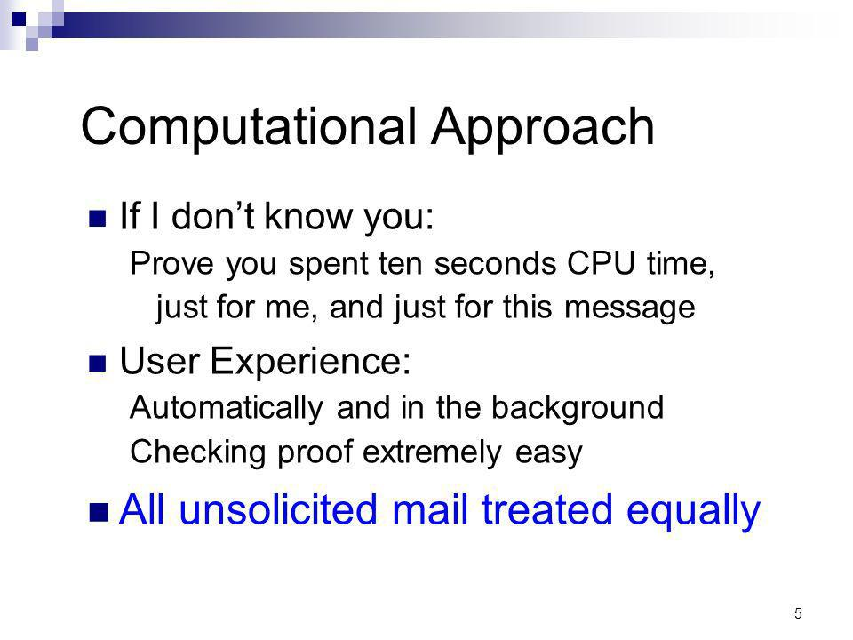5 Computational Approach If I dont know you: Prove you spent ten seconds CPU time, just for me, and just for this message User Experience: Automatically and in the background Checking proof extremely easy All unsolicited mail treated equally
