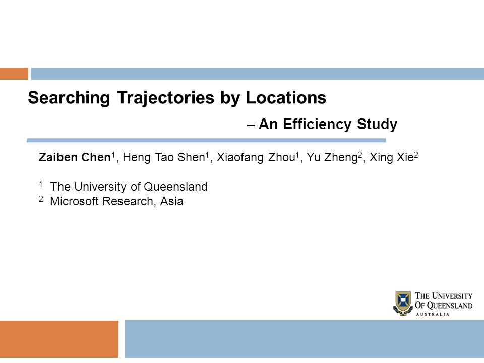 Searching Trajectories by Locations – An Efficiency Study Zaiben Chen 1, Heng Tao Shen 1, Xiaofang Zhou 1, Yu Zheng 2, Xing Xie 2 1 The University of Queensland 2 Microsoft Research, Asia
