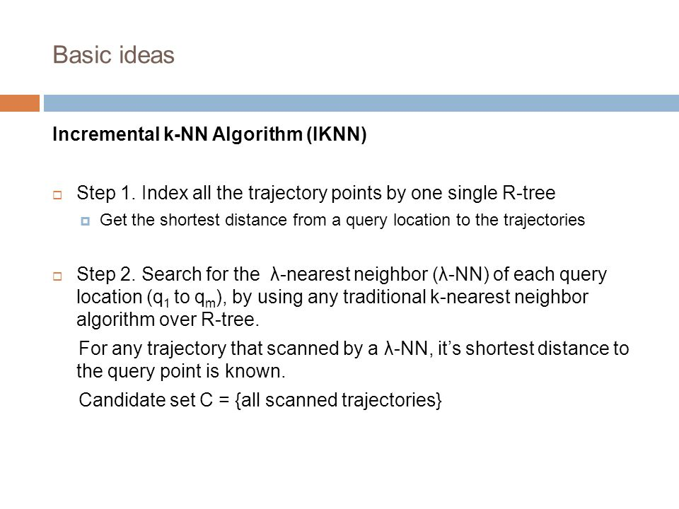 Basic ideas Incremental k-NN Algorithm (IKNN) Step 1. Index all the trajectory points by one single R-tree Get the shortest distance from a query loca
