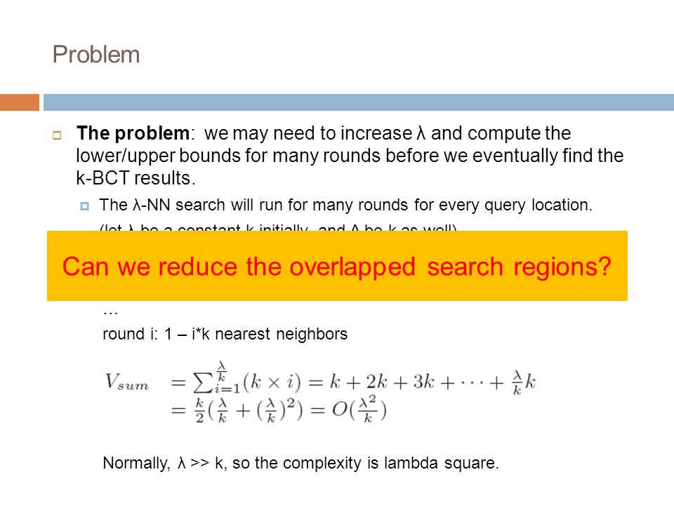 Problem The problem: we may need to increase λ and compute the lower/upper bounds for many rounds before we eventually find the k-BCT results. The λ-N
