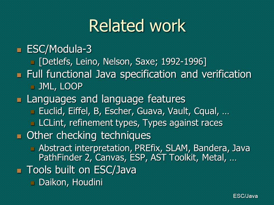 ESC/Java Related work ESC/Modula-3 ESC/Modula-3 [Detlefs, Leino, Nelson, Saxe; 1992-1996] [Detlefs, Leino, Nelson, Saxe; 1992-1996] Full functional Java specification and verification Full functional Java specification and verification JML, LOOP JML, LOOP Languages and language features Languages and language features Euclid, Eiffel, B, Escher, Guava, Vault, Cqual, … Euclid, Eiffel, B, Escher, Guava, Vault, Cqual, … LCLint, refinement types, Types against races LCLint, refinement types, Types against races Other checking techniques Other checking techniques Abstract interpretation, PREfix, SLAM, Bandera, Java PathFinder 2, Canvas, ESP, AST Toolkit, Metal, … Abstract interpretation, PREfix, SLAM, Bandera, Java PathFinder 2, Canvas, ESP, AST Toolkit, Metal, … Tools built on ESC/Java Tools built on ESC/Java Daikon, Houdini Daikon, Houdini